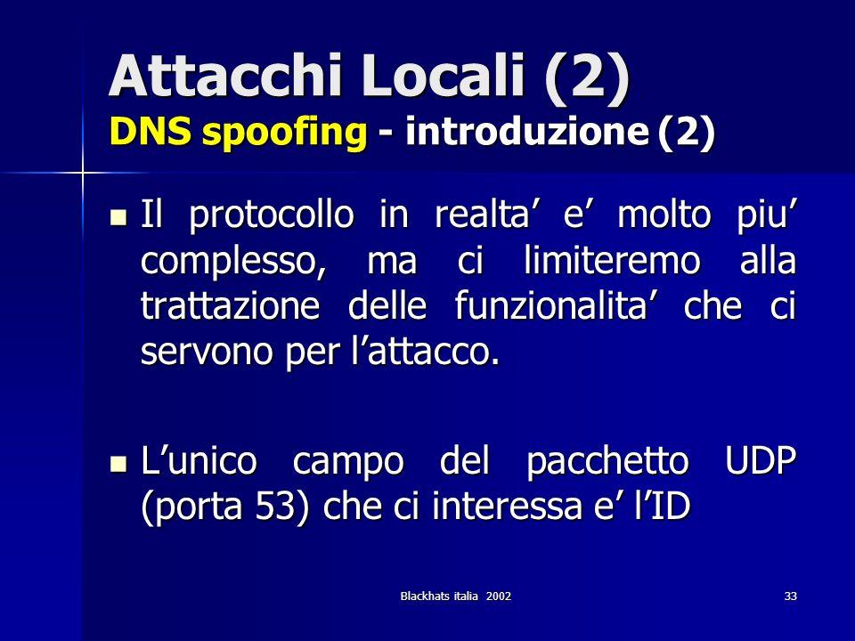 Blackhats italia 200233 Attacchi Locali (2) DNS spoofing - introduzione (2) Il protocollo in realta e molto piu complesso, ma ci limiteremo alla tratt