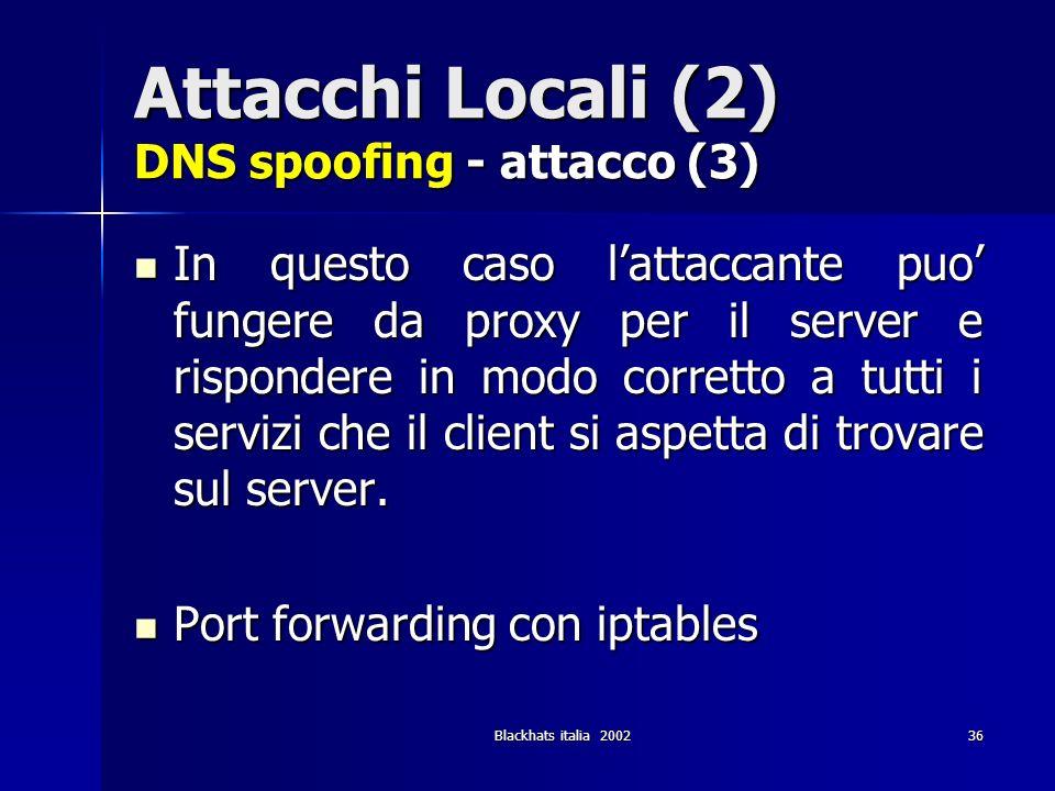 Blackhats italia 200236 Attacchi Locali (2) DNS spoofing - attacco (3) In questo caso lattaccante puo fungere da proxy per il server e rispondere in m