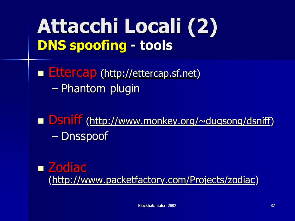 Blackhats italia 200237 Attacchi Locali (2) DNS spoofing - tools Ettercap (http://ettercap.sf.net) Ettercap (http://ettercap.sf.net)http://ettercap.sf