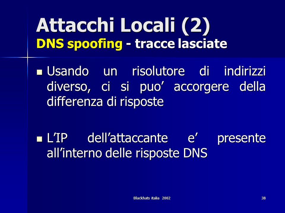 Blackhats italia 200238 Attacchi Locali (2) DNS spoofing - tracce lasciate Usando un risolutore di indirizzi diverso, ci si puo accorgere della differ