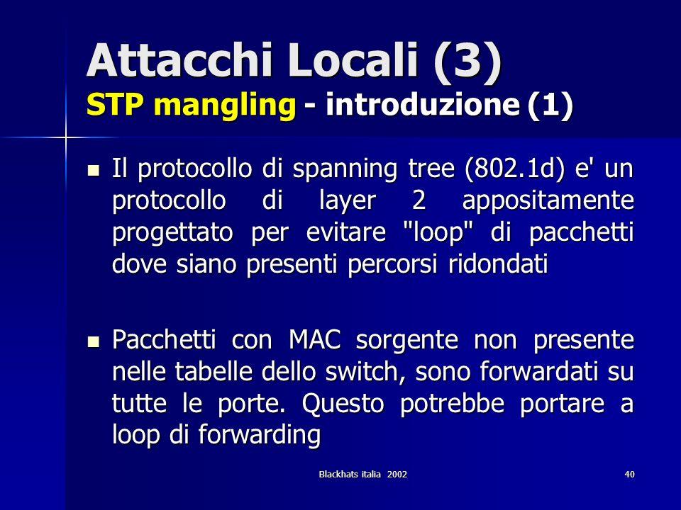Blackhats italia 200240 Attacchi Locali (3) STP mangling - introduzione (1) Il protocollo di spanning tree (802.1d) e' un protocollo di layer 2 apposi