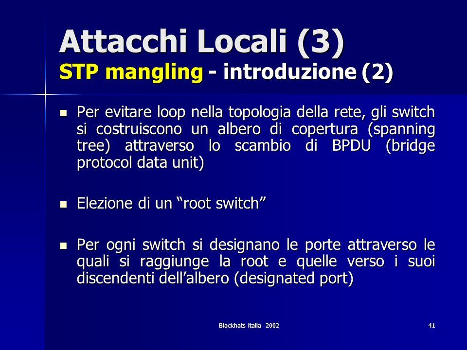 Blackhats italia 200241 Attacchi Locali (3) STP mangling - introduzione (2) Per evitare loop nella topologia della rete, gli switch si costruiscono un