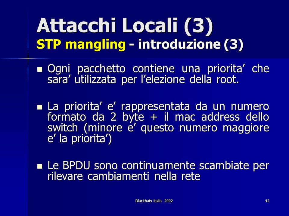 Blackhats italia 200242 Attacchi Locali (3) STP mangling - introduzione (3) Ogni pacchetto contiene una priorita che sara utilizzata per lelezione del