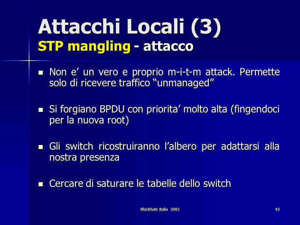 Blackhats italia 200243 Attacchi Locali (3) STP mangling - attacco Non e un vero e proprio m-i-t-m attack. Permette solo di ricevere traffico unmanage