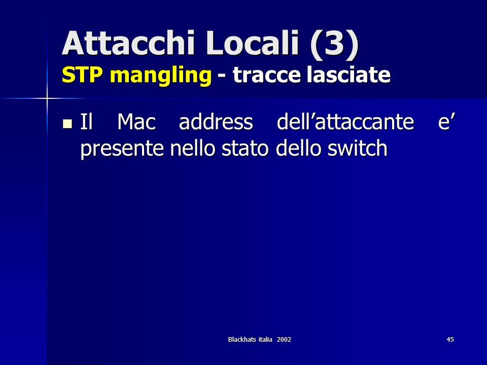 Blackhats italia 200245 Attacchi Locali (3) STP mangling - tracce lasciate Il Mac address dellattaccante e presente nello stato dello switch Il Mac ad