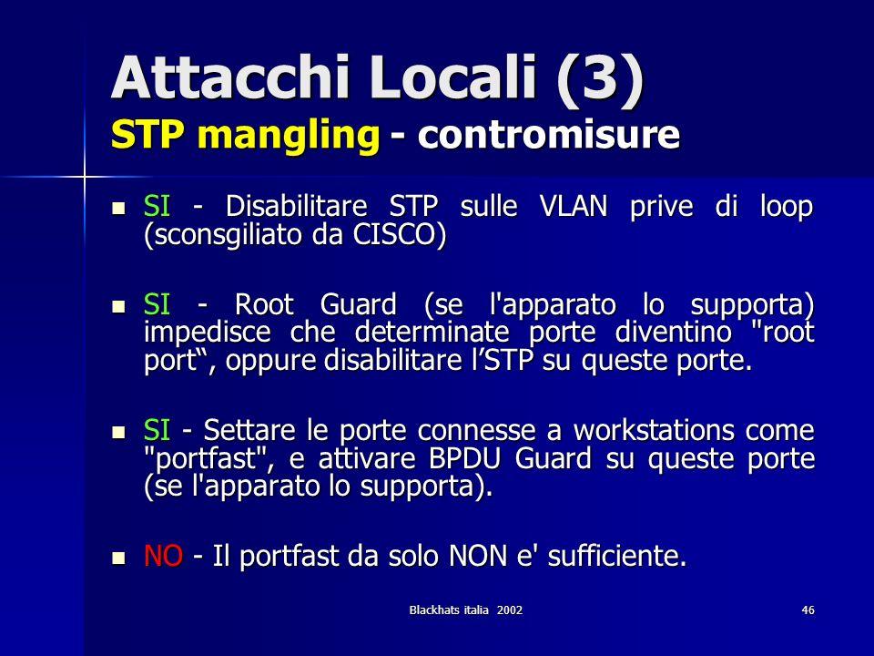 Blackhats italia 200246 Attacchi Locali (3) STP mangling - contromisure SI - Disabilitare STP sulle VLAN prive di loop (sconsgiliato da CISCO) SI - Di
