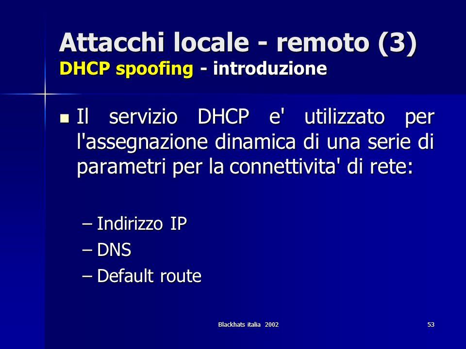 Blackhats italia 200253 Attacchi locale - remoto (3) DHCP spoofing - introduzione Il servizio DHCP e' utilizzato per l'assegnazione dinamica di una se
