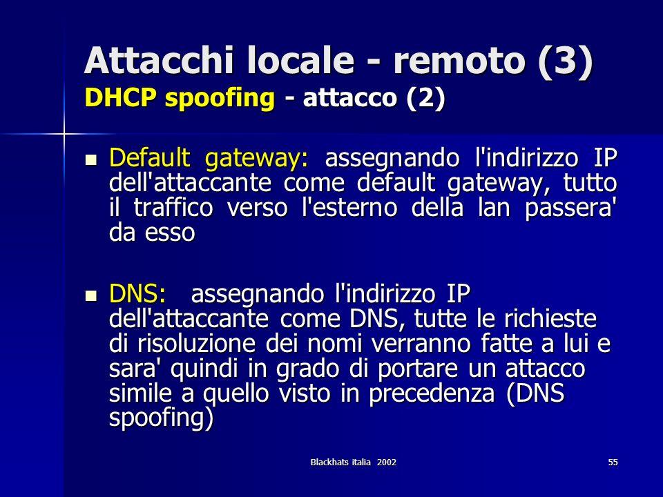 Blackhats italia 200255 Attacchi locale - remoto (3) DHCP spoofing - attacco (2) Default gateway: assegnando l'indirizzo IP dell'attaccante come defau
