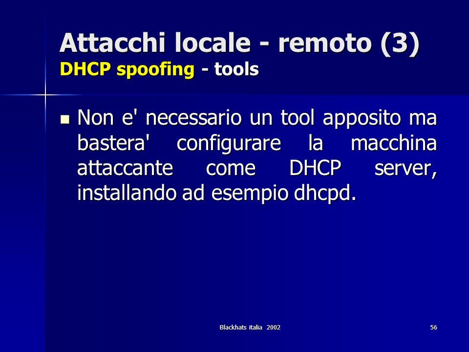 Blackhats italia 200256 Attacchi locale - remoto (3) DHCP spoofing - tools Non e' necessario un tool apposito ma bastera' configurare la macchina atta