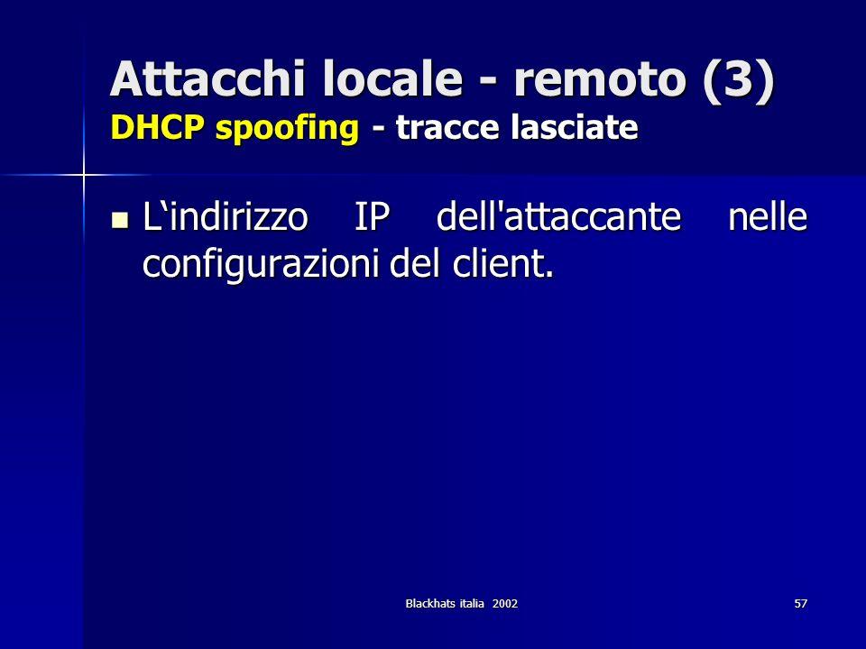 Blackhats italia 200257 Attacchi locale - remoto (3) DHCP spoofing - tracce lasciate Lindirizzo IP dell'attaccante nelle configurazioni del client. Li