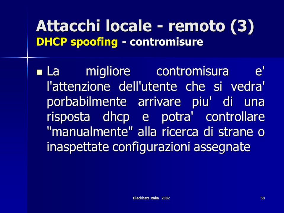 Blackhats italia 200258 Attacchi locale - remoto (3) DHCP spoofing - contromisure La migliore contromisura e' l'attenzione dell'utente che si vedra' p