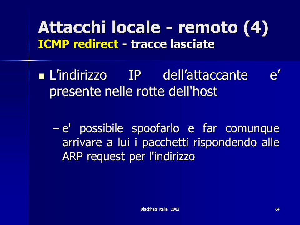 Blackhats italia 200264 Attacchi locale - remoto (4) ICMP redirect - tracce lasciate Lindirizzo IP dellattaccante e presente nelle rotte dell'host Lin