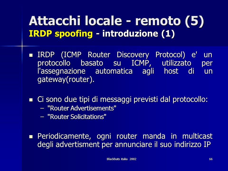 Blackhats italia 200266 Attacchi locale - remoto (5) IRDP spoofing - introduzione (1) IRDP (ICMP Router Discovery Protocol) e' un protocollo basato su