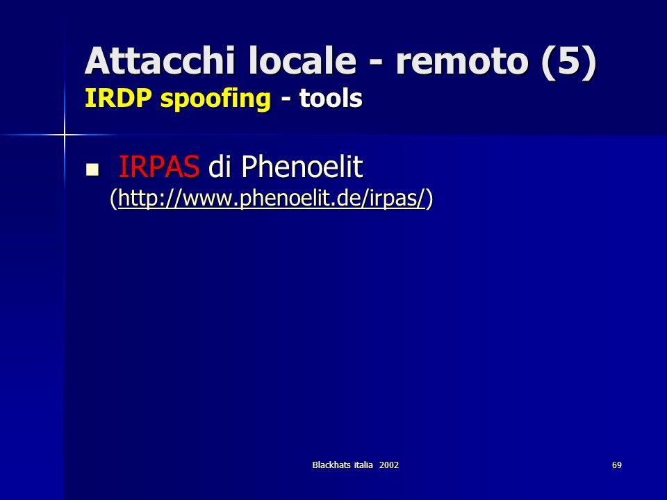 Blackhats italia 200269 Attacchi locale - remoto (5) IRDP spoofing - tools IRPAS di Phenoelit (http://www.phenoelit.de/irpas/) IRPAS di Phenoelit (htt