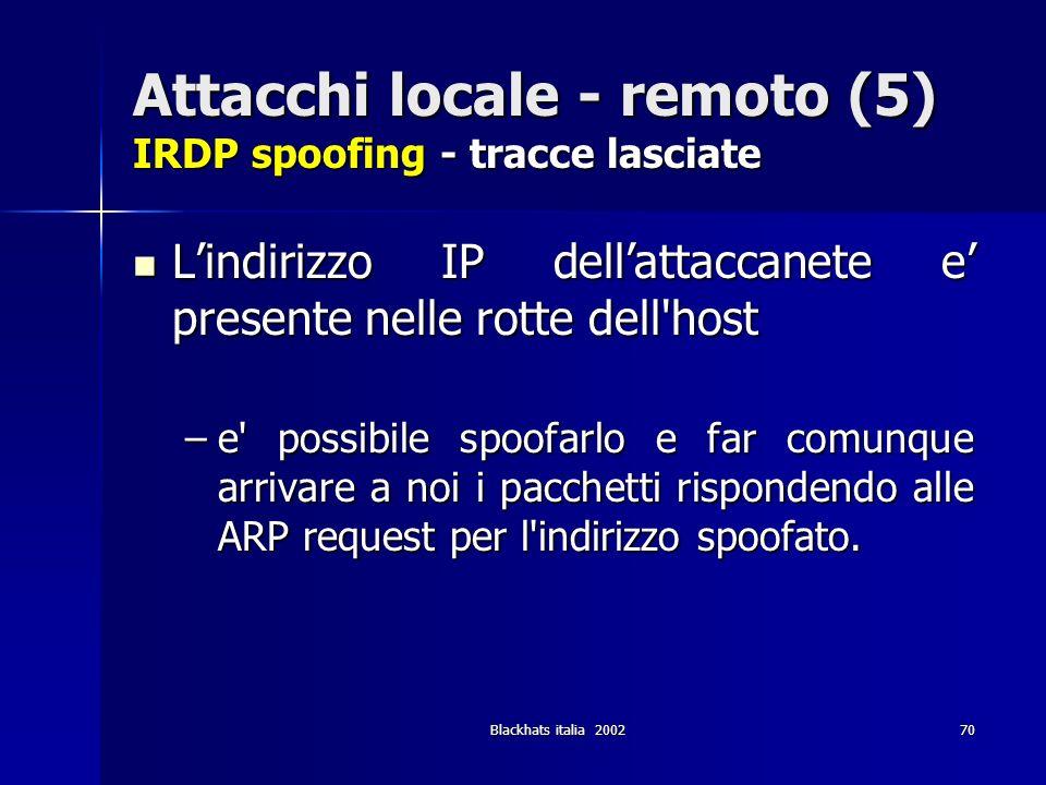 Blackhats italia 200270 Attacchi locale - remoto (5) IRDP spoofing - tracce lasciate Lindirizzo IP dellattaccanete e presente nelle rotte dell'host Li