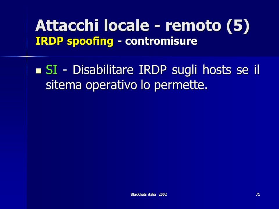 Blackhats italia 200271 Attacchi locale - remoto (5) IRDP spoofing - contromisure SI - Disabilitare IRDP sugli hosts se il sitema operativo lo permett