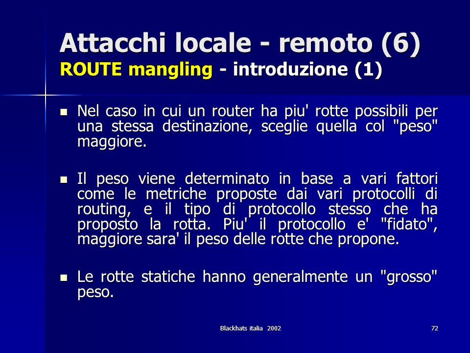 Blackhats italia 200272 Attacchi locale - remoto (6) ROUTE mangling - introduzione (1) Nel caso in cui un router ha piu' rotte possibili per una stess