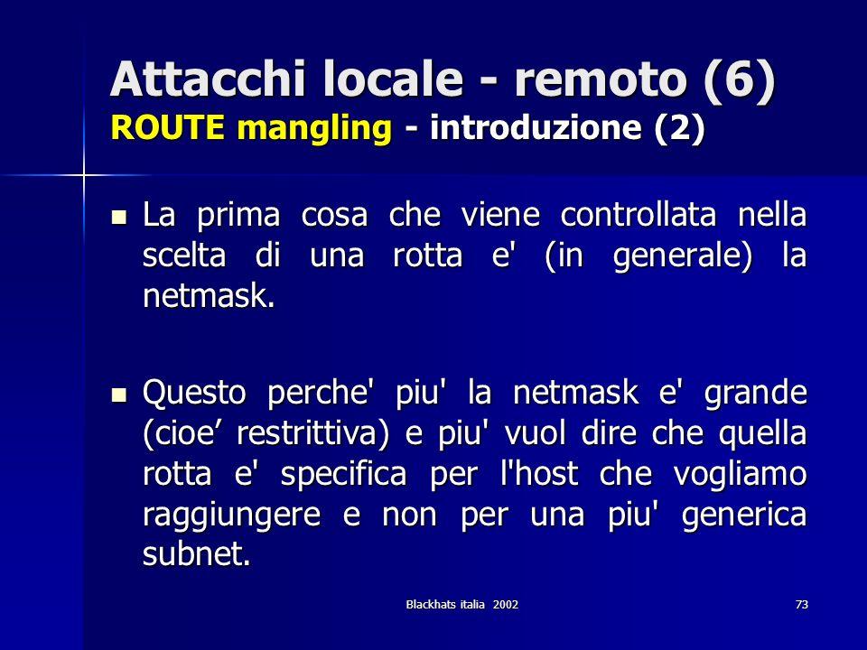 Blackhats italia 200273 Attacchi locale - remoto (6) ROUTE mangling - introduzione (2) La prima cosa che viene controllata nella scelta di una rotta e