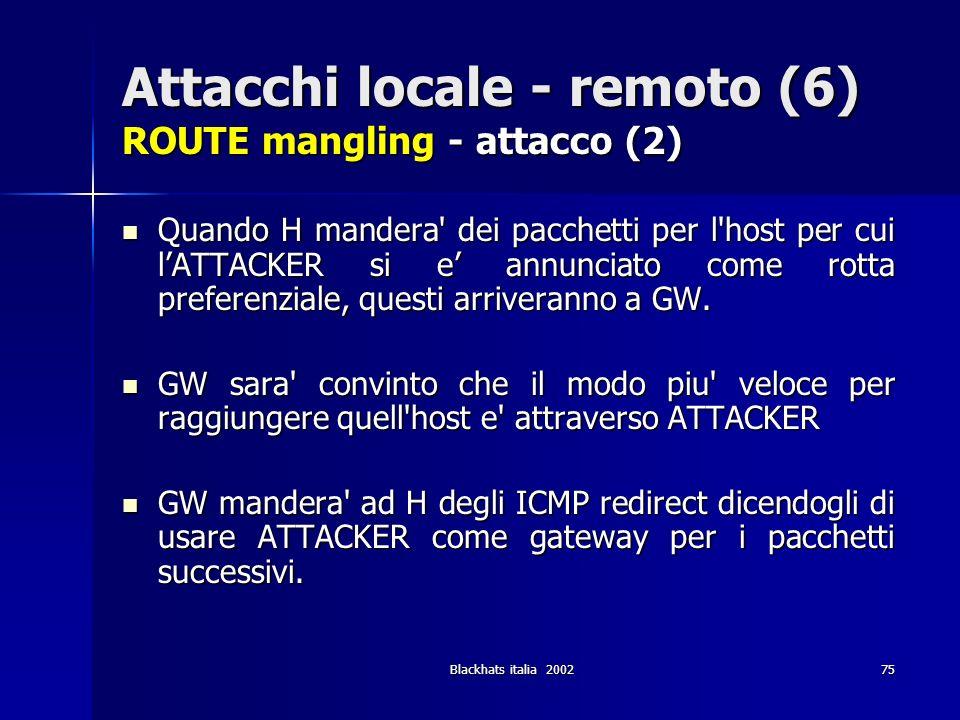 Blackhats italia 200275 Attacchi locale - remoto (6) ROUTE mangling - attacco (2) Quando H mandera' dei pacchetti per l'host per cui lATTACKER si e an