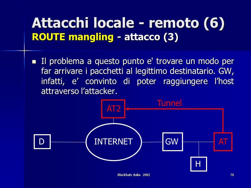 Blackhats italia 200276 Attacchi locale - remoto (6) ROUTE mangling - attacco (3) Il problema a questo punto e' trovare un modo per far arrivare i pac