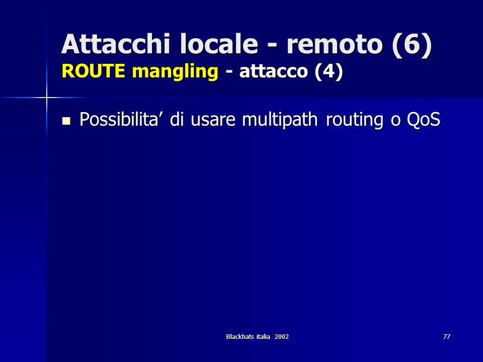 Blackhats italia 200277 Attacchi locale - remoto (6) ROUTE mangling - attacco (4) Possibilita di usare multipath routing o QoS Possibilita di usare mu