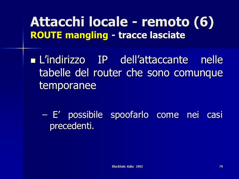 Blackhats italia 200279 Attacchi locale - remoto (6) ROUTE mangling - tracce lasciate Lindirizzo IP dellattaccante nelle tabelle del router che sono c
