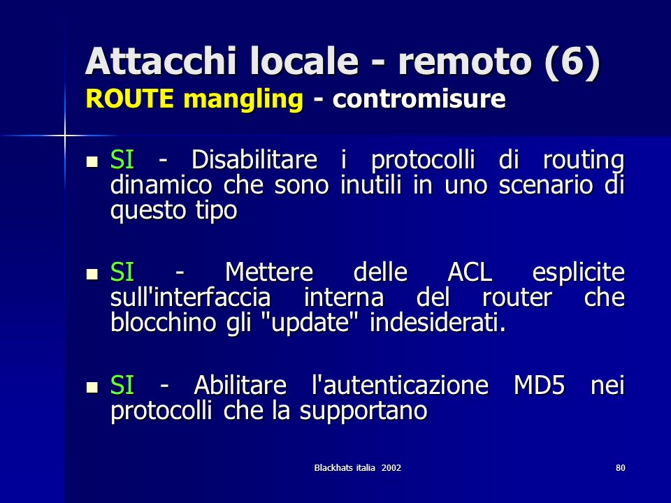 Blackhats italia 200280 Attacchi locale - remoto (6) ROUTE mangling - contromisure SI - Disabilitare i protocolli di routing dinamico che sono inutili