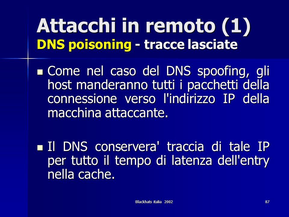 Blackhats italia 200287 Attacchi in remoto (1) DNS poisoning - tracce lasciate Come nel caso del DNS spoofing, gli host manderanno tutti i pacchetti d