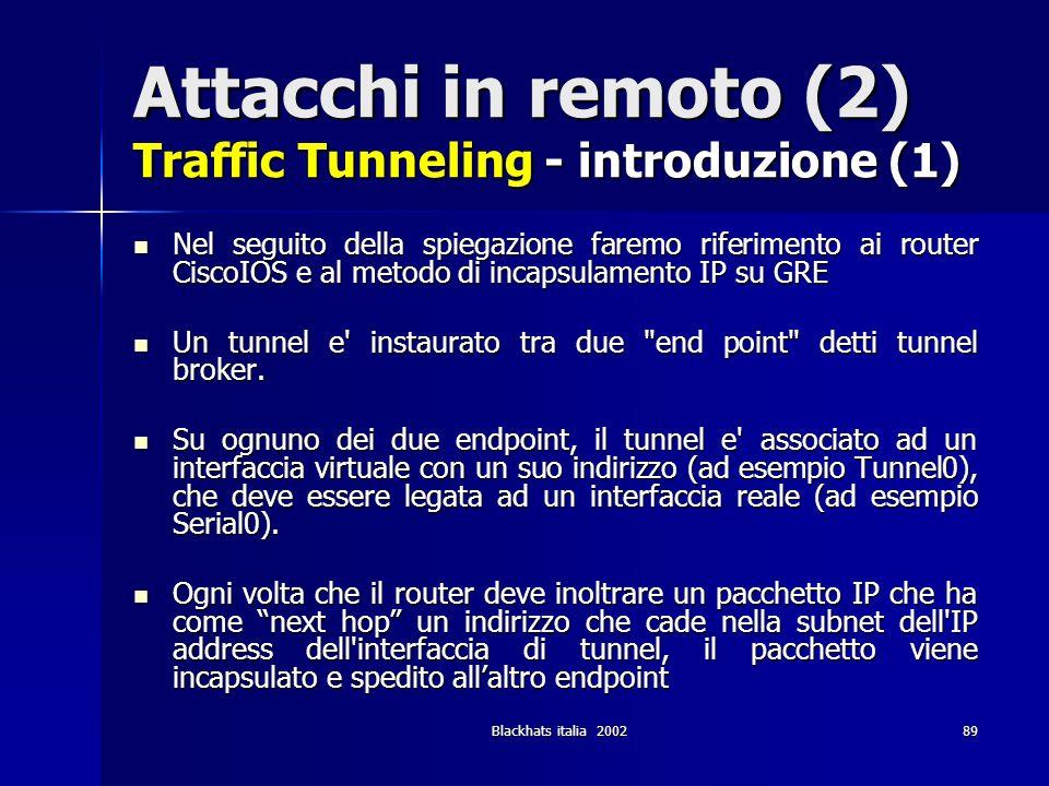 Blackhats italia 200289 Attacchi in remoto (2) Traffic Tunneling - introduzione (1) Nel seguito della spiegazione faremo riferimento ai router CiscoIO