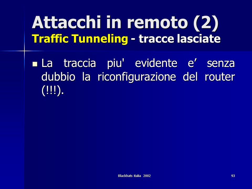 Blackhats italia 200293 Attacchi in remoto (2) Traffic Tunneling - tracce lasciate La traccia piu' evidente e senza dubbio la riconfigurazione del rou