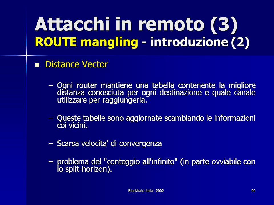 Blackhats italia 200296 Attacchi in remoto (3) ROUTE mangling - introduzione (2) Distance Vector Distance Vector –Ogni router mantiene una tabella con