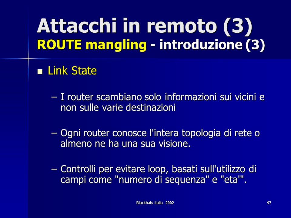 Blackhats italia 200297 Attacchi in remoto (3) ROUTE mangling - introduzione (3) Link State Link State –I router scambiano solo informazioni sui vicin