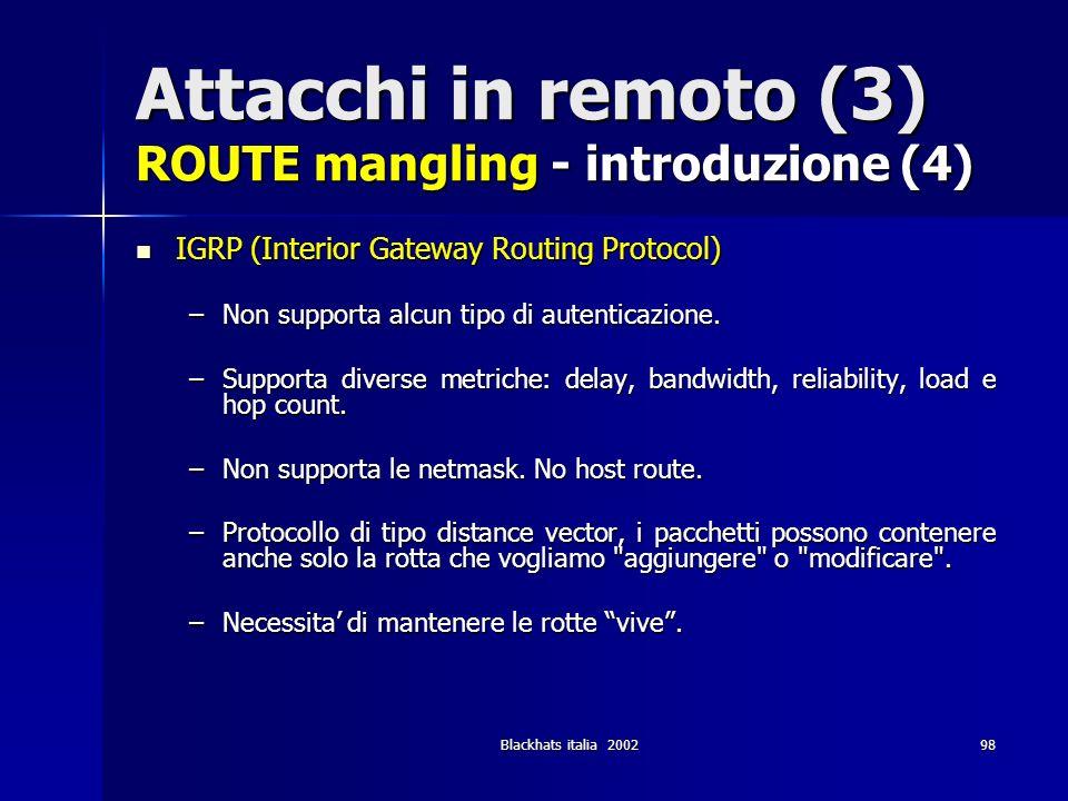 Blackhats italia 200298 Attacchi in remoto (3) ROUTE mangling - introduzione (4) IGRP (Interior Gateway Routing Protocol) IGRP (Interior Gateway Routi
