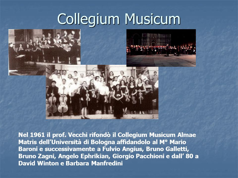 Collegium Musicum Nel 1961 il prof. Vecchi rifondò il Collegium Musicum Almae Matris dellUniversità di Bologna affidandolo al M° Mario Baroni e succes