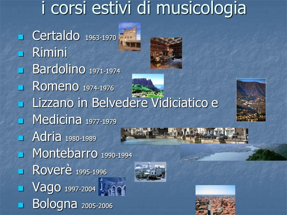 i corsi estivi di musicologia Certaldo 1963-1970 Certaldo 1963-1970 Rimini Rimini Bardolino 1971-1974 Bardolino 1971-1974 Romeno 1974-1976 Romeno 1974