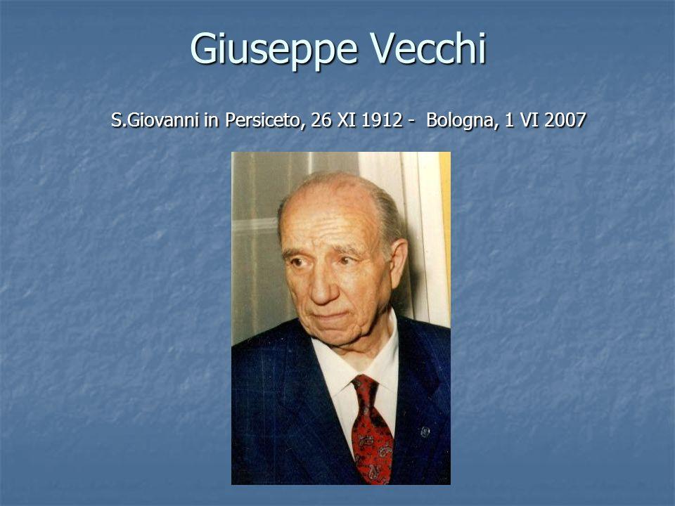 Giuseppe Vecchi S.Giovanni in Persiceto, 26 XI 1912 - Bologna, 1 VI 2007 S.Giovanni in Persiceto, 26 XI 1912 - Bologna, 1 VI 2007