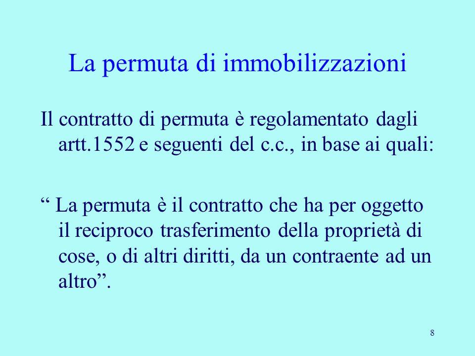 8 La permuta di immobilizzazioni Il contratto di permuta è regolamentato dagli artt.1552 e seguenti del c.c., in base ai quali: La permuta è il contra