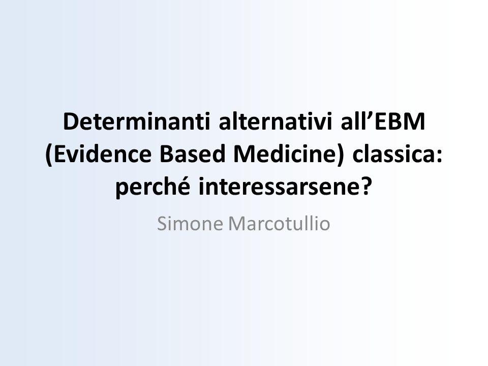 Determinanti alternativi allEBM (Evidence Based Medicine) classica: perché interessarsene? Simone Marcotullio