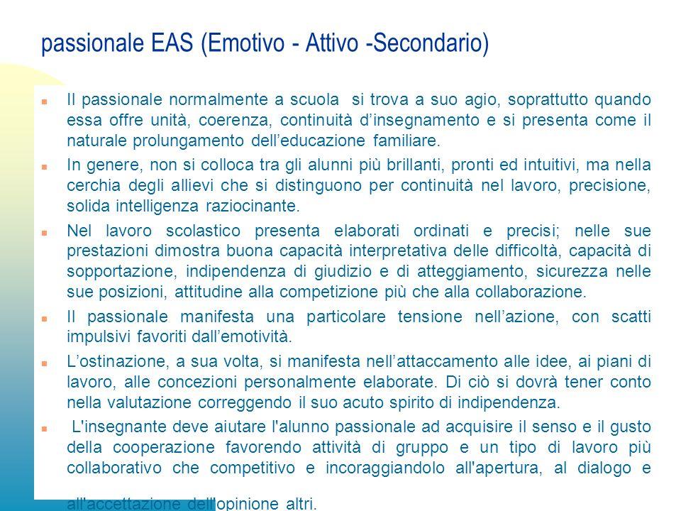 passionale EAS (Emotivo - Attivo -Secondario) n Il passionale normalmente a scuola si trova a suo agio, soprattutto quando essa offre unità, coerenza,