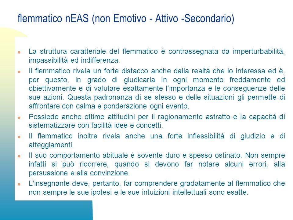 flemmatico nEAS (non Emotivo - Attivo -Secondario) n La struttura caratteriale del flemmatico è contrassegnata da imperturbabilità, impassibilità ed i