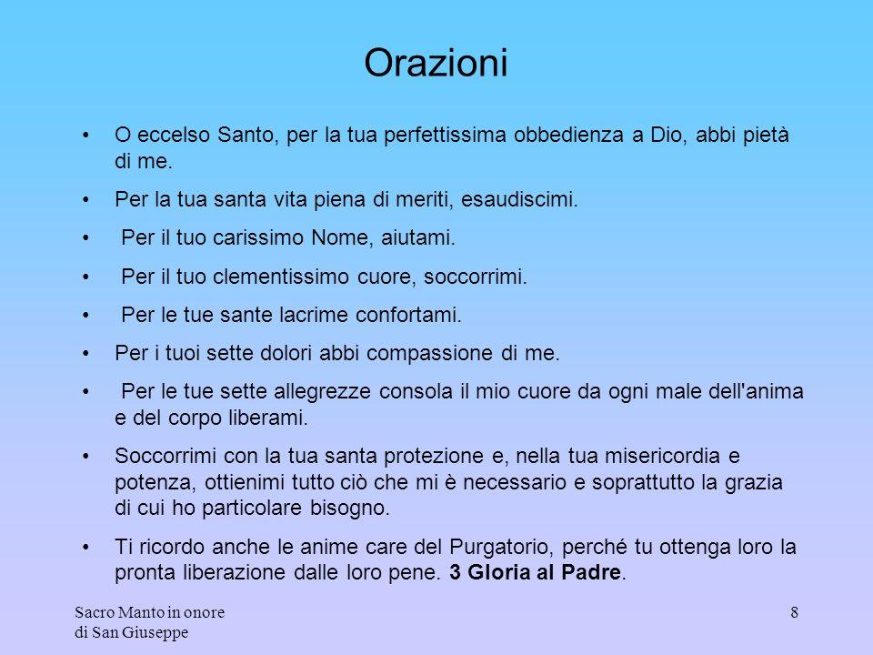 Sacro Manto in onore di San Giuseppe 8 Orazioni O eccelso Santo, per la tua perfettissima obbedienza a Dio, abbi pietà di me. Per la tua santa vita pi