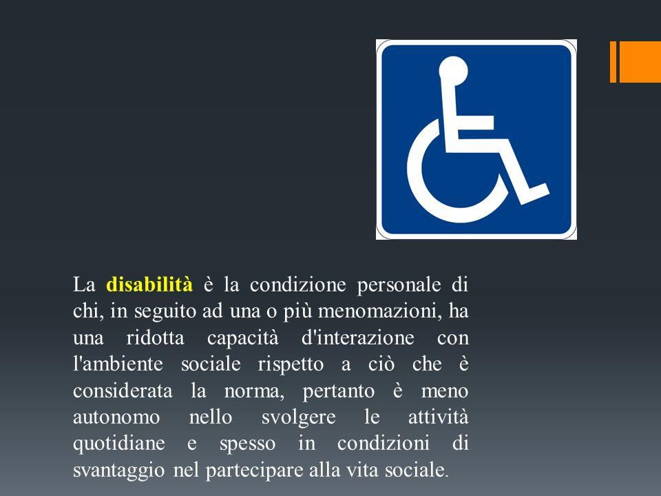 La disabilità è la condizione personale di chi, in seguito ad una o più menomazioni, ha una ridotta capacità d'interazione con l'ambiente sociale risp