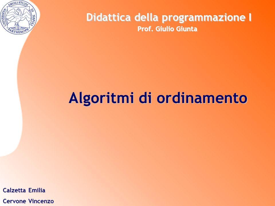 Algoritmi di ordinamento Calzetta Emilia Cervone Vincenzo Didattica della programmazione I Prof. Giulio Giunta Didattica della programmazione I Prof.