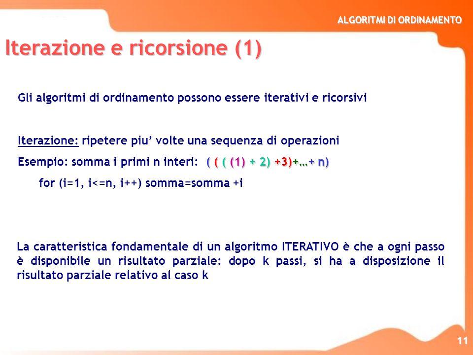 ALGORITMI DI ORDINAMENTO 11 Iterazione e ricorsione (1) Gli algoritmi di ordinamento possono essere iterativi e ricorsivi Iterazione: ripetere piu vol