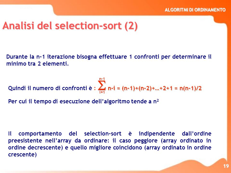 ALGORITMI DI ORDINAMENTO 19 n-i = (n-1)+(n-2)+…+2+1 = n(n-1)/2 Quindi il numero di confronti è : n-i = (n-1)+(n-2)+…+2+1 = n(n-1)/2 Per cui il tempo d