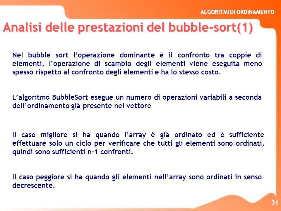 ALGORITMI DI ORDINAMENTO 31 Nel bubble sort loperazione dominante è il confronto tra coppie di elementi, loperazione di scambio degli elementi viene e