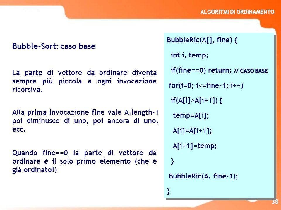 ALGORITMI DI ORDINAMENTO 38 Bubble-Sort: caso base La parte di vettore da ordinare diventa sempre più piccola a ogni invocazione ricorsiva. Alla prima