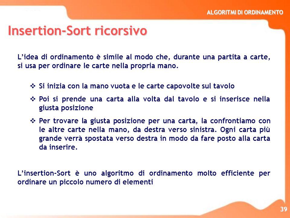 ALGORITMI DI ORDINAMENTO 40 INSERTION SORT RICORSIVO start from = 1 insertion_sort( A, from, to) { if ( from+1 > to ) { // CASO BASE from > to il vettore è ordinato temp = A[from+1]); i = from; while ( i>0 AND A[i] > temp) { // passo base A[i+1]=A[i]; i=i-1; } A[i+1] = temp; insertion_sort( A, from+1, to) // RICORSIONE } INSERTION SORT RICORSIVO start from = 1 insertion_sort( A, from, to) { if ( from+1 > to ) { // CASO BASE from > to il vettore è ordinato temp = A[from+1]); i = from; while ( i>0 AND A[i] > temp) { // passo base A[i+1]=A[i]; i=i-1; } A[i+1] = temp; insertion_sort( A, from+1, to) // RICORSIONE }