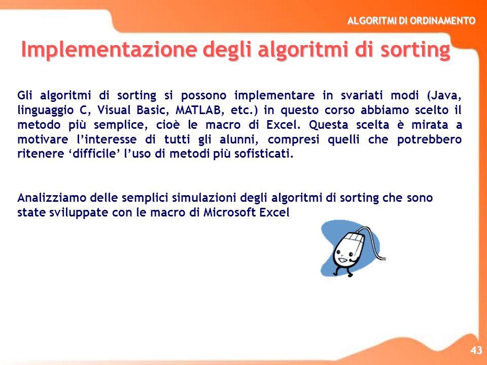 ALGORITMI DI ORDINAMENTO 43 Implementazione degli algoritmi di sorting Gli algoritmi di sorting si possono implementare in svariati modi (Java, lingua