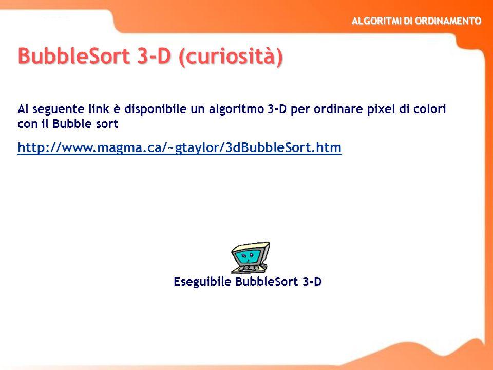 ALGORITMI DI ORDINAMENTO BubbleSort 3-D (curiosità) Al seguente link è disponibile un algoritmo 3-D per ordinare pixel di colori con il Bubble sort ht